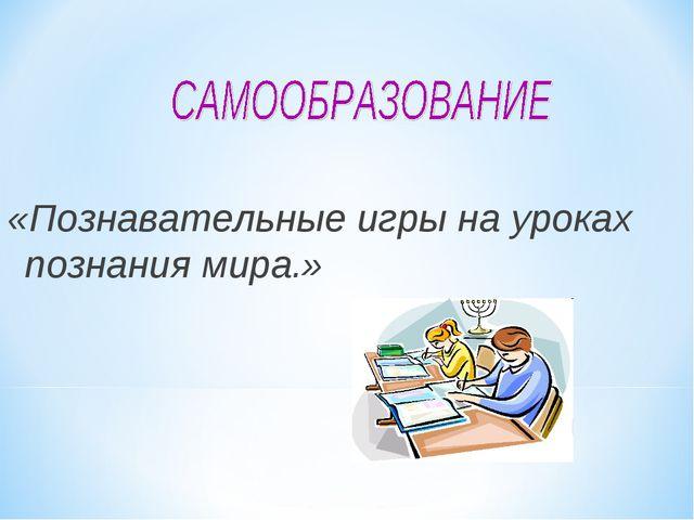 «Познавательные игры на уроках познания мира.»
