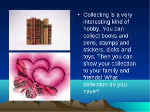 Collecting is a very interesting kind of hobby. You can collect books and pen