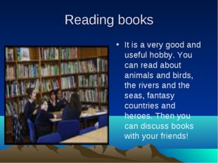 Reading books It is a very good and useful hobby. You can read about animals