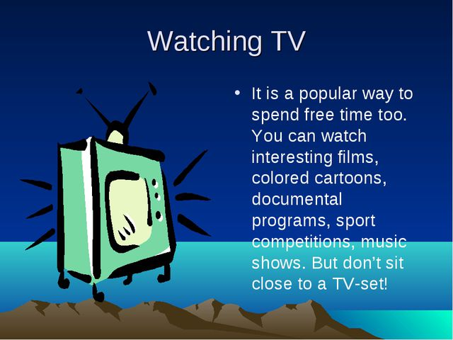 Watching TV It is a popular way to spend free time too. You can watch interes...