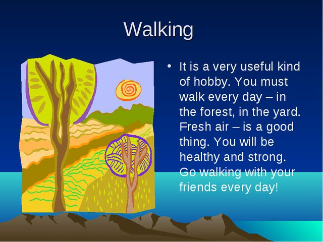 Walking It is a very useful kind of hobby. You must walk every day – in the f...