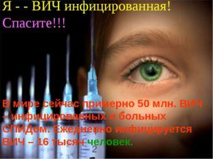 Я - - ВИЧ инфицированная! Спасите!!! В мире сейчас примерно 50 млн. ВИЧ – инф