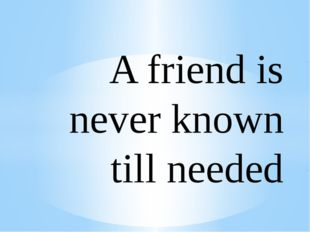 A friend is never known till needed