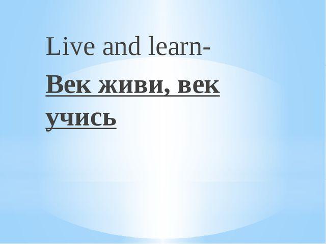 Live and learn- Век живи, век учись