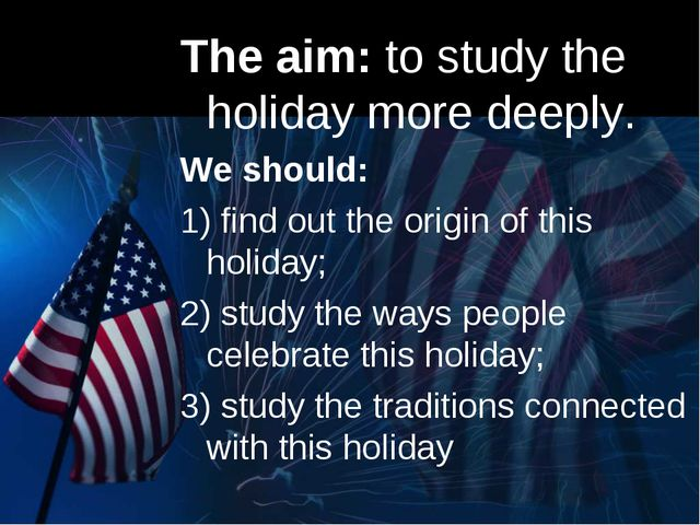 The aim: to study the holiday more deeply. We should: 1) find out the origin...