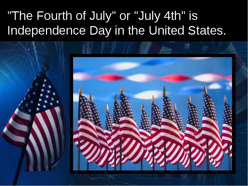 """The Fourth of July"" or ""July 4th"" is Independence Day in the United States."