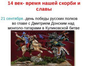 14 век- время нашей скорби и славы 21 сентября – день победы русских полков в