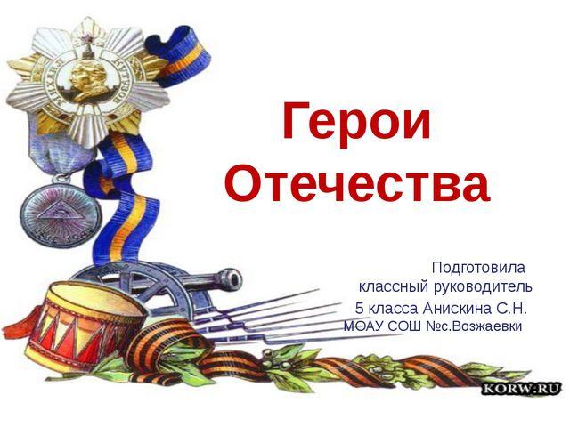 «Герои Отечества» Подготовила классный руководитель 5 класса Анискина С.Н. МО...