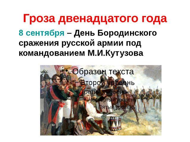 Гроза двенадцатого года 8 сентября – День Бородинского сражения русской армии...