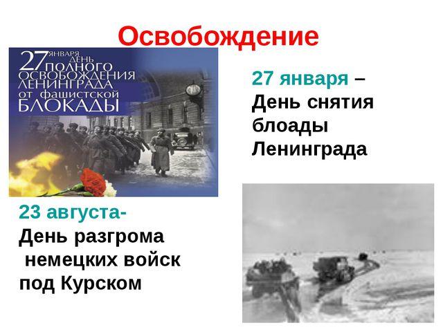 Освобождение 27 января – День снятия блоады Ленинграда 23 августа- День разгр...