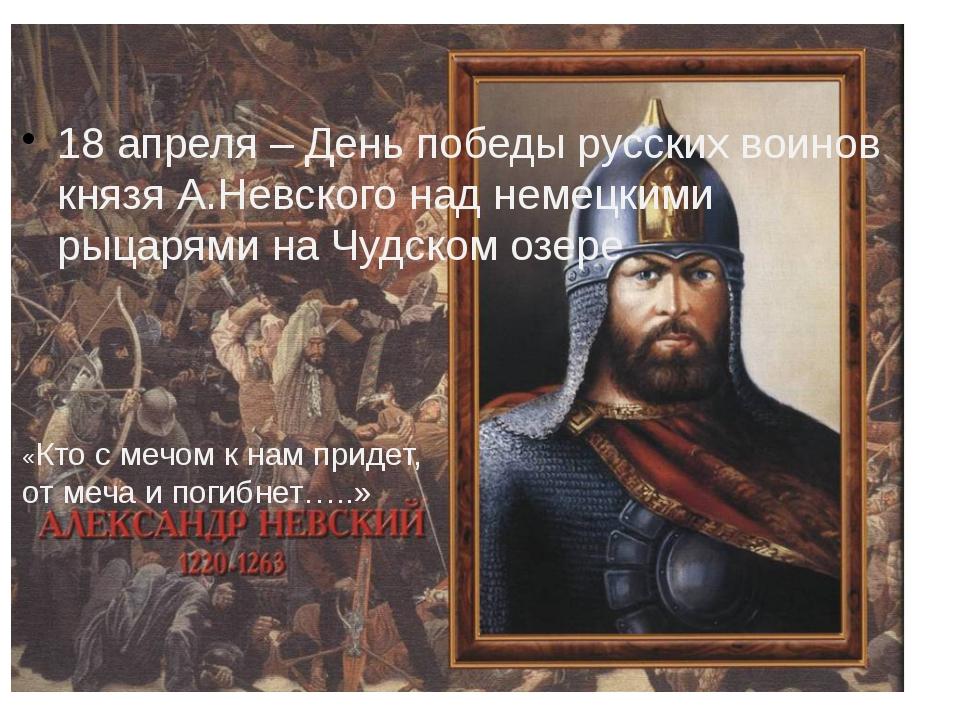 18 апреля – День победы русских воинов князя А.Невского над немецкими рыцаря...