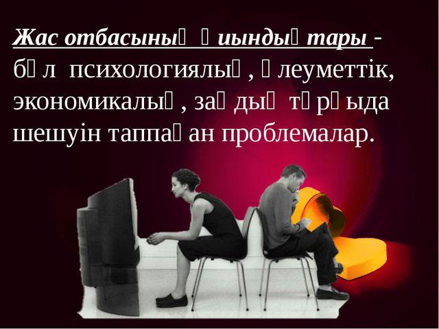 Жас отбасының қиындықтары - бұл психологиялық, әлеуметтік, экономикалық, заңд...