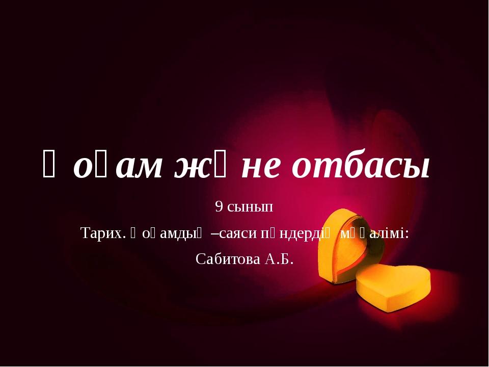 Қоғам және отбасы 9 сынып Тарих. Қоғамдық –саяси пәндердің мұғалімі: Сабитова...