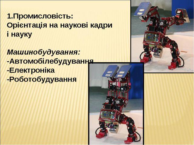 1.Промисловість: Орієнтація на наукові кадри і науку Машинобудування: -Автомо...