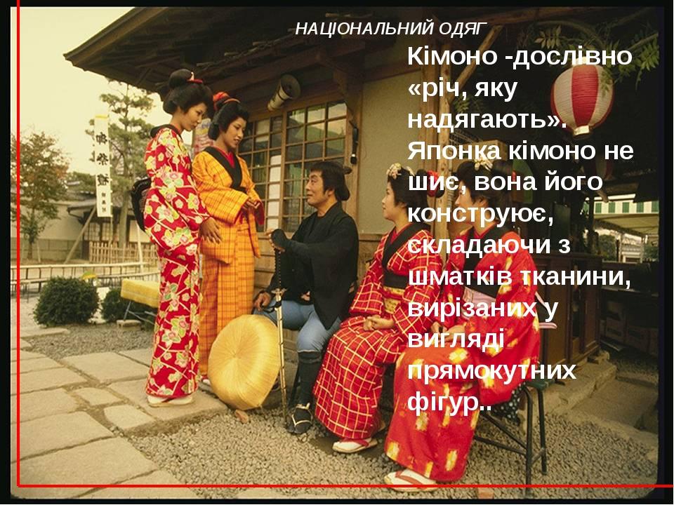 НАЦІОНАЛЬНИЙ ОДЯГ Кімоно -дослівно «річ, яку надягають». Японка кімоно не шиє...
