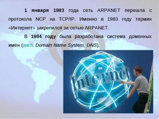 1 января 1983 года сеть ARPANET перешла с протокола NCP на TCP/IP. Именно в