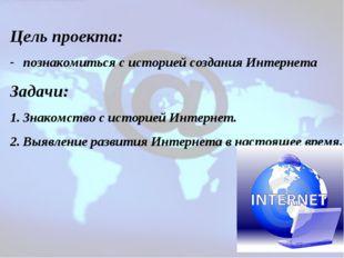 Цель проекта: познакомиться с историей создания Интернета Задачи: Знакомство