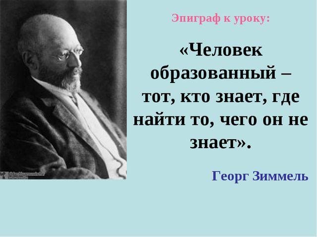 Эпиграф к уроку: «Человек образованный – тот, кто знает, где найти то, чего о...