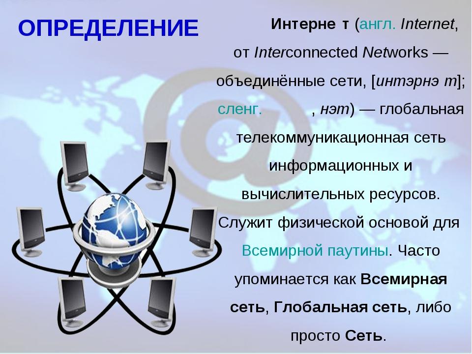 Интерне́т (англ. Internet, от Interconnected Networks— объединённые сети, [...