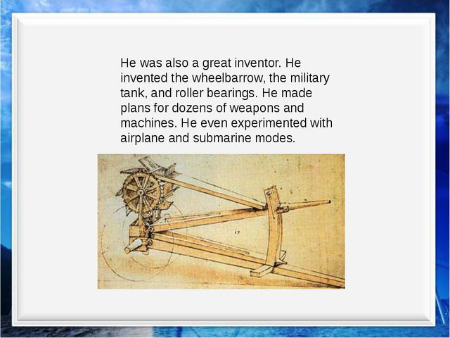 He was also a great inventor. He invented the wheelbarrow, the military tank,...