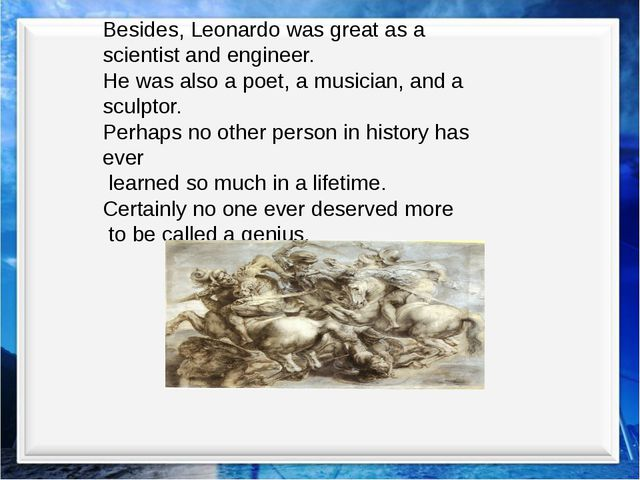 Besides, Leonardo was great as a scientist and engineer. He was also a poet,...