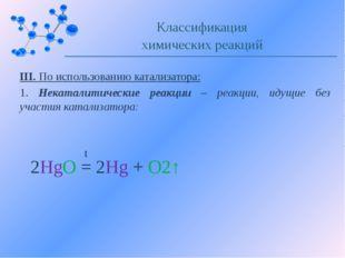 III. По использованию катализатора: 1. Некаталитические реакции – реакции, ид