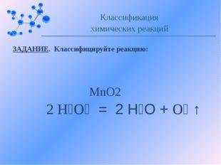 ЗАДАНИЕ. Классифицируйте реакцию: Классификация химических реакций MnO2 2 Н₂О