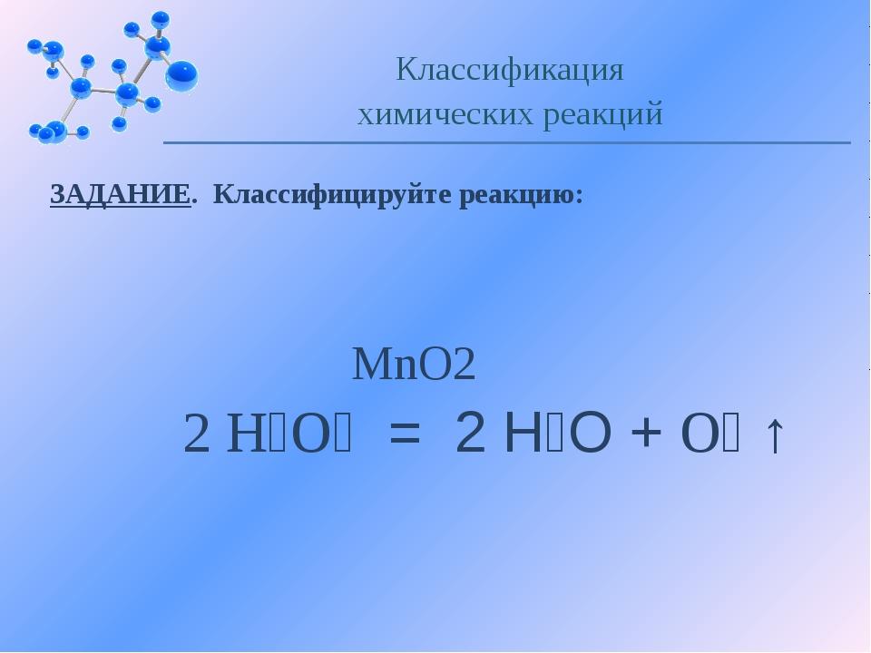 ЗАДАНИЕ. Классифицируйте реакцию: Классификация химических реакций MnO2 2 Н₂О...