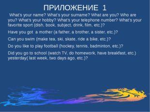 ПРИЛОЖЕНИЕ 1 What's your name? What's your surname? What are you? Who are you
