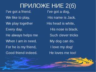 ПРИЛОЖЕ НИЕ 2(б) I've got a friend. I've got a dog, We like to play, His name