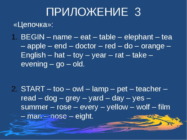 ПРИЛОЖЕНИЕ 3 «Цепочка»: BEGIN – name – eat – table – elephant – tea – apple –...