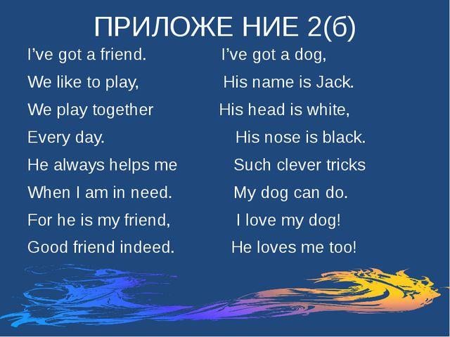 ПРИЛОЖЕ НИЕ 2(б) I've got a friend. I've got a dog, We like to play, His name...