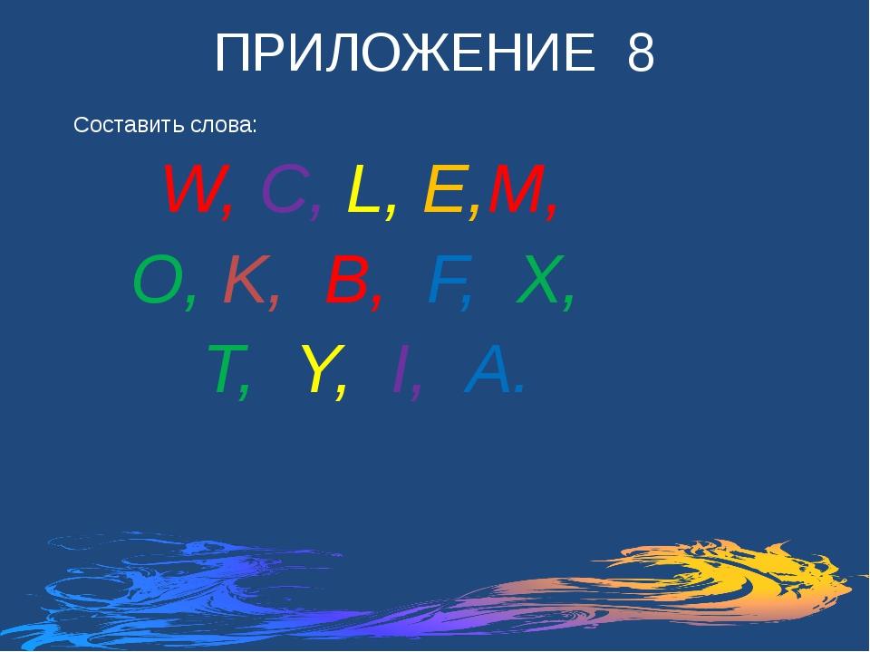 ПРИЛОЖЕНИЕ 8 Составить слова: W, C, L, E,M, O, K, B, F, X, T, Y, I, A.