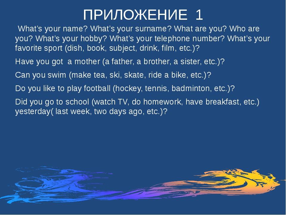 ПРИЛОЖЕНИЕ 1 What's your name? What's your surname? What are you? Who are you...