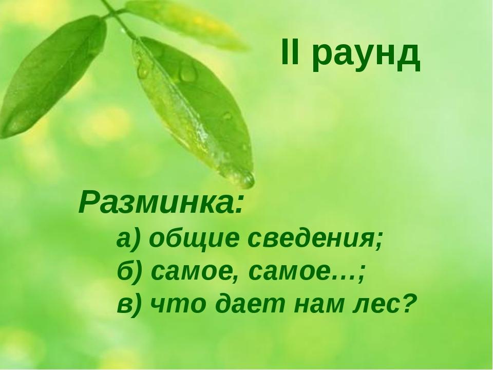 Разминка: а) общие сведения; б) самое, самое…; в) что дает нам лес? II раунд