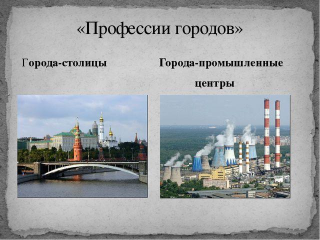 Города-столицы Города-промышленные центры «Профессии городов»