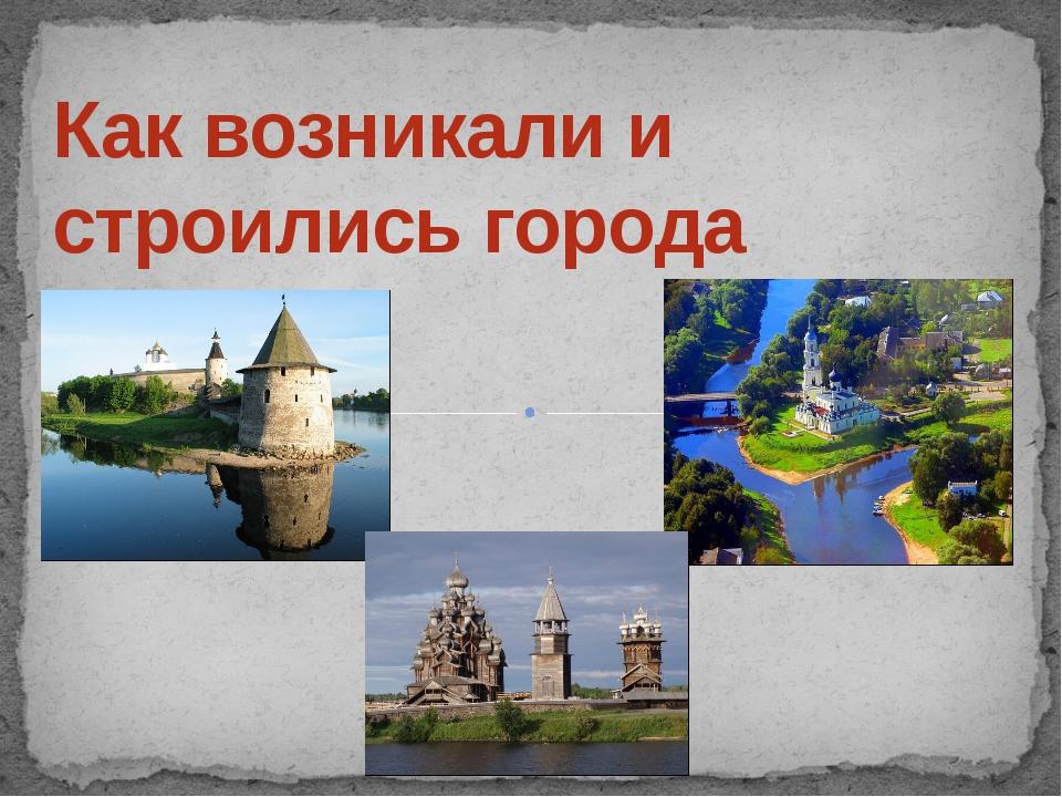 Как возникали и строились города