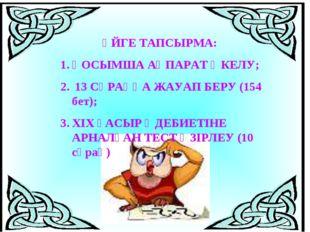 ҮЙГЕ ТАПСЫРМА: ҚОСЫМША АҚПАРАТ ӘКЕЛУ; 13 СҰРАҚҚА ЖАУАП БЕРУ (154 бет); ХІХ Ғ