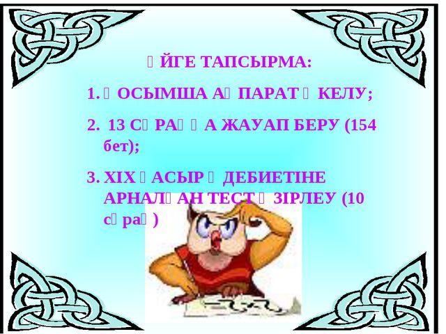 ҮЙГЕ ТАПСЫРМА: ҚОСЫМША АҚПАРАТ ӘКЕЛУ; 13 СҰРАҚҚА ЖАУАП БЕРУ (154 бет); ХІХ Ғ...