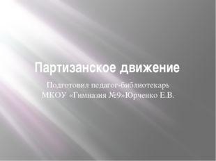 Партизанское движение Подготовил педагог-библиотекарь МКОУ «Гимназия №9»Юрчен