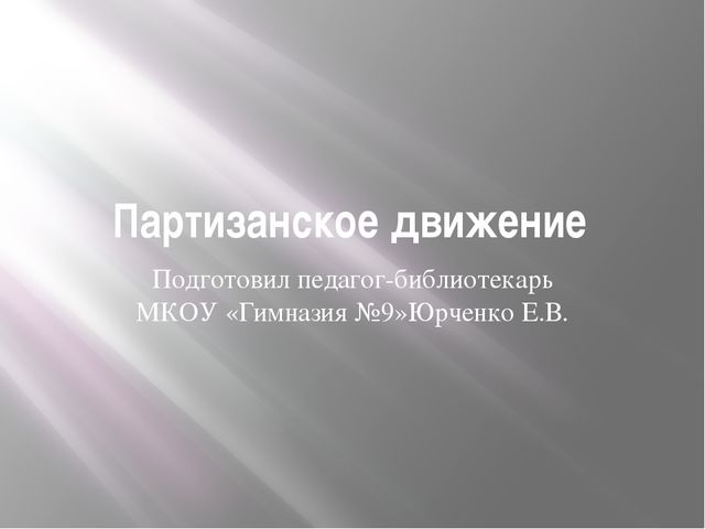 Партизанское движение Подготовил педагог-библиотекарь МКОУ «Гимназия №9»Юрчен...