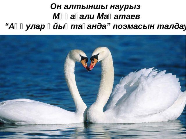 """Он алтыншы наурыз Мұқағали Мақатаев """"Аққулар ұйықтағанда"""" поэмасын талдау"""