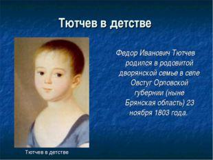 Тютчев в детстве Федор Иванович Тютчев родился в родовитой дворянской семье в