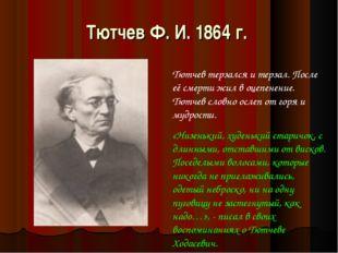 Тютчев Ф. И. 1864 г. Тютчев терзался и терзал. После её смерти жил в оцепенен