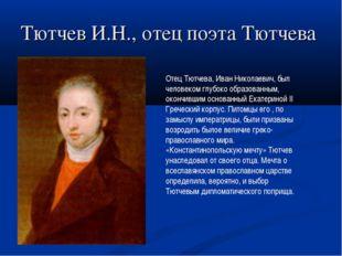 Тютчев И.Н., отец поэта Тютчева Отец Тютчева, Иван Николаевич, был человеком
