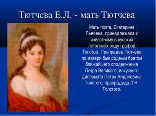 Тютчева Е.Л. - мать Тютчева Мать поэта, Екатерина Львовна, принадлежала к изв