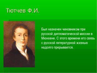 Тютчев Ф.И. Был назначен чиновником при русской дипломатической миссии в Мюнх