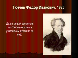 Тютчев Федор Иванович. 1825 Даже дошли сведения, что Тютчев оказался участник