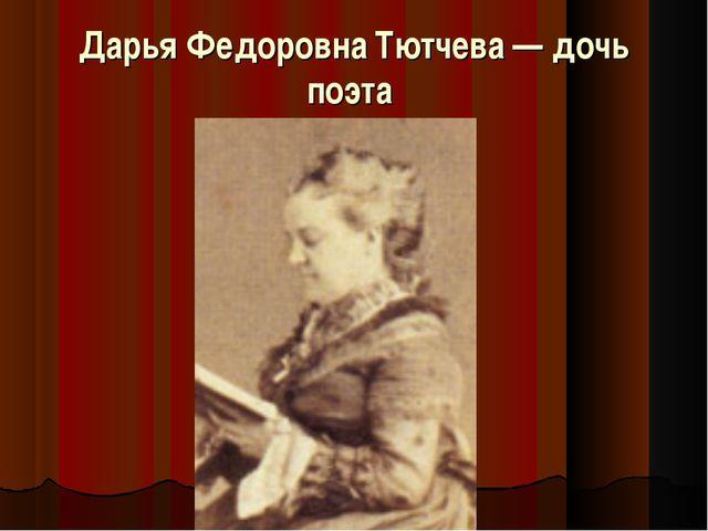 Дарья Федоровна Тютчева — дочь поэта