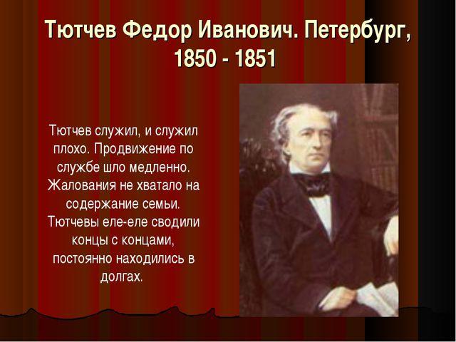 Тютчев Федор Иванович. Петербург, 1850 - 1851 Тютчев служил, и служил плохо....